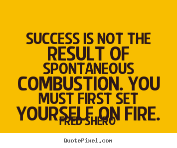 Success is not the result of spontaneous.. Fred Shero best success quote