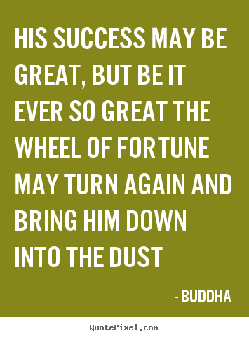Success quotes - His success may be great, but be it ever so great the wheel..