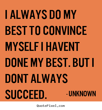 Success quotes - I always do my best to convince myself i havent done..