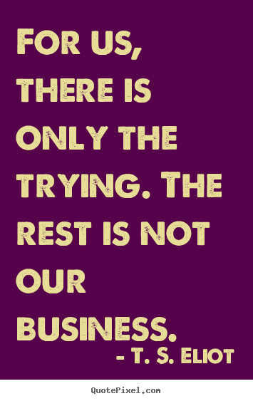 Sayings about success - For us, there is only the trying. the rest is not..