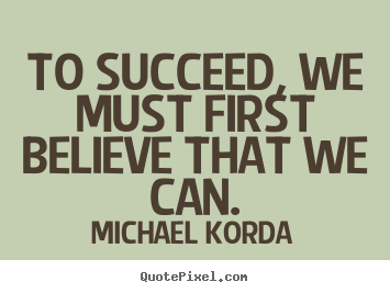 To succeed, we must first believe that we can. Michael Korda good success quote
