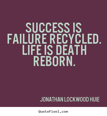 Create custom picture quote about success - Success is failure recycled. life is death reborn.