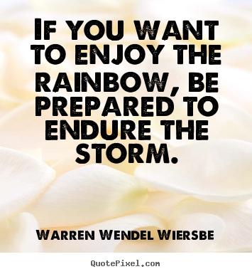 Warren Wendel Wiersbe picture quotes - If you want to enjoy the rainbow, be prepared to endure.. - Success quote