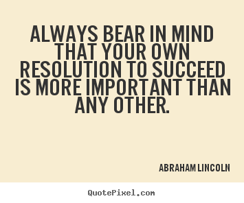 Always bear in mind that your own resolution.. Abraham Lincoln  success quote