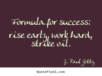 How to design picture quote about success - Formula for success: rise early, work hard, strike oil.