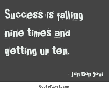 Success is falling nine times and getting up.. Jon Bon Jovi  success quotes