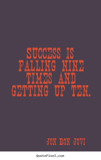 Quote about success - Success is falling nine times and getting up ten.