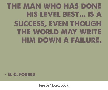 Quote about success - The man who has done his level best... is a success,..