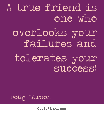 Quotes about success - A true friend is one who overlooks your..