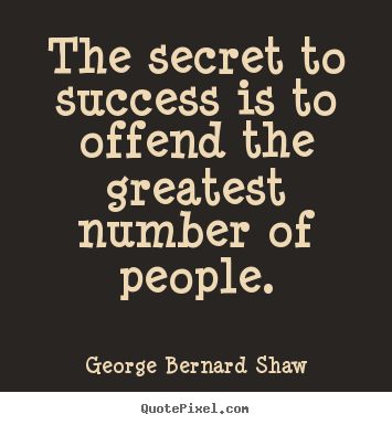 Success quote - The secret to success is to offend the greatest number of people.