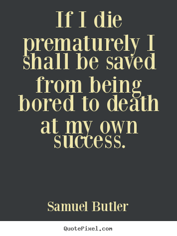 If i die prematurely i shall be saved from being bored.. Samuel Butler  success quote