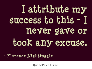 Florence Nightingale picture quotes - I attribute my success to this - i never gave or took any excuse. - Success quotes