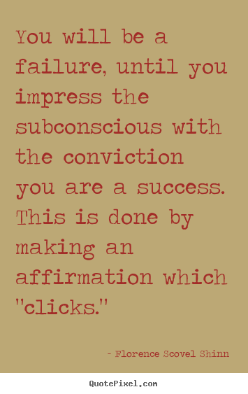 You will be a failure, until you impress the subconscious with the.. Florence Scovel Shinn  success quotes