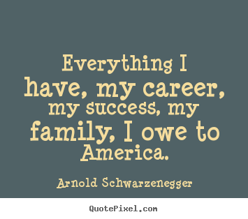 Everything i have, my career, my success, my.. Arnold Schwarzenegger top success quotes