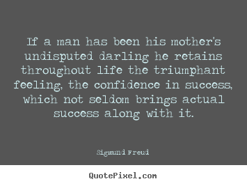 Quotes about success - If a man has been his mother's undisputed darling..