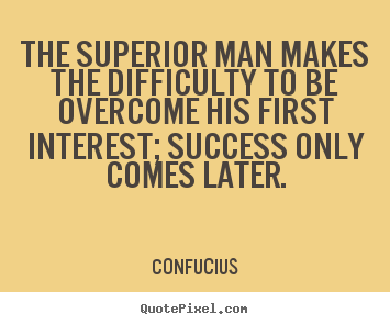 Quote about success - The superior man makes the difficulty to be overcome his..