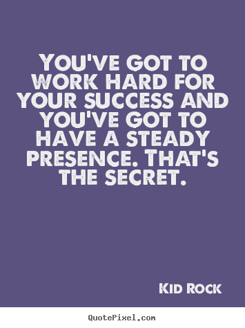 Quotes about success - You've got to work hard for your success and you've got to have a steady..