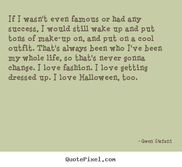 Success quotes - If i wasn't even famous or had any success, i would..