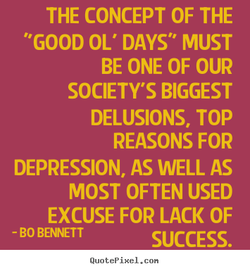 "Success quote - The concept of the ""good ol' days"" must be one of our society's biggest.."