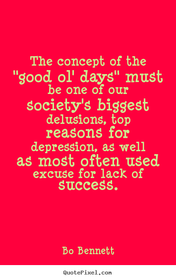 "Make picture quote about success - The concept of the ""good ol' days"" must be one of our society's.."