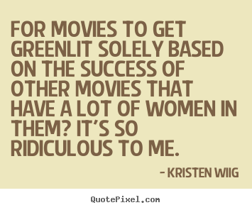 Kristen Wiig picture quotes - For movies to get greenlit solely based on.. - Success quotes