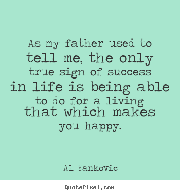 Create graphic picture quotes about success - As my father used to tell me, the only true sign..