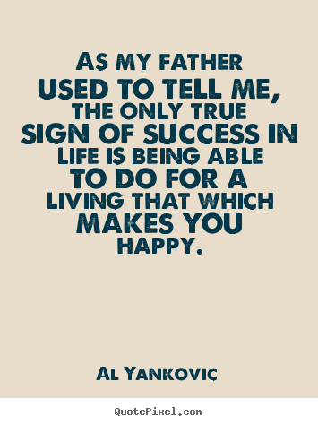 Al Yankovic picture quotes - As my father used to tell me, the only true sign.. - Success quotes