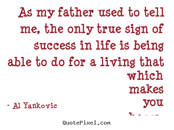 Sayings about success - As my father used to tell me, the only true sign of success..