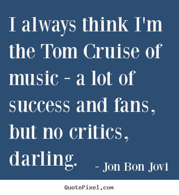 Success quote - I always think i'm the tom cruise of music - a lot of success..
