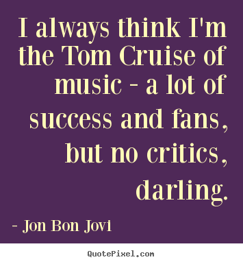 Quotes about success - I always think i'm the tom cruise of music - a lot of..