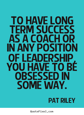 Make picture quotes about success - To have long term success as a coach or in any position of leadership,..