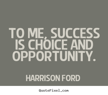 Harrison Ford picture quote - To me, success is choice and opportunity. - Success quotes