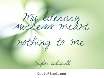 My literary success meant nothing to me. Taylor Caldwell famous success quote