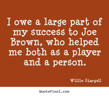 Quotes about success - I owe a large part of my success to joe brown, who helped me both..
