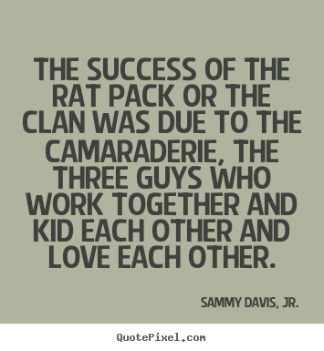 Diy picture quotes about success - The success of the rat pack or the clan was due..