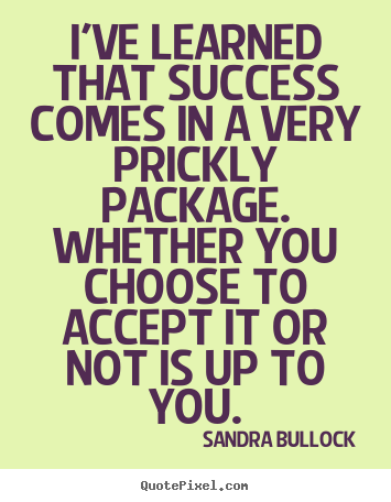 Sandra Bullock picture quotes - I've learned that success comes in a very prickly package. whether.. - Success quotes