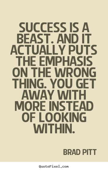 Success is a beast. and it actually puts the emphasis.. Brad Pitt greatest success quote
