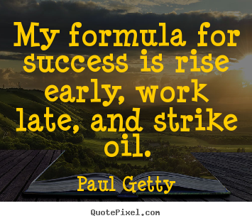 Paul Getty image quotes - My formula for success is rise early, work late, and strike oil. - Success quotes
