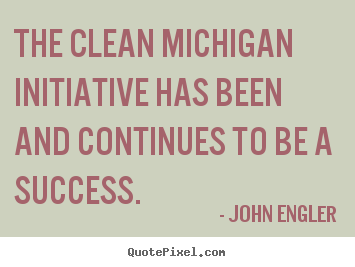 The clean michigan initiative has been and continues to be a.. John Engler good success quotes