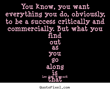 Lee Ann Womack picture quotes - You know, you want everything you do, obviously, to be a success critically.. - Success quotes