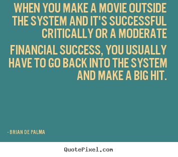 When you make a movie outside the system and it's successful.. Brian De Palma top success quotes