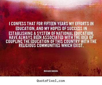 I confess that for fifteen years my efforts in education,.. Richard Cobden  success quotes