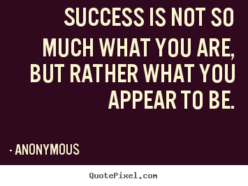 Success is not so much what you are, but rather what you appear.. Anonymous great success quotes