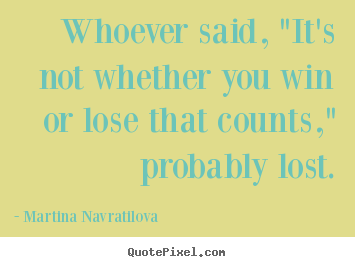 "Whoever said, ""it's not whether you win or lose that counts,"".. Martina Navratilova good success quotes"