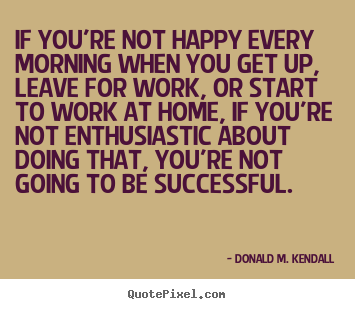 Quotes about success - If you're not happy every morning when you get up, leave for work,..