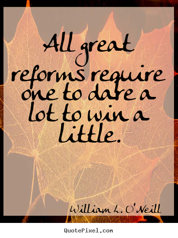 William L. O'Neill poster quote - All great reforms require one to dare a lot to win.. - Success quotes