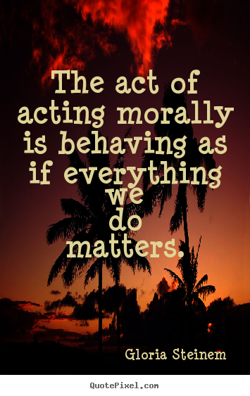 Gloria Steinem picture quotes - The act of acting morally is behaving as.. - Success sayings