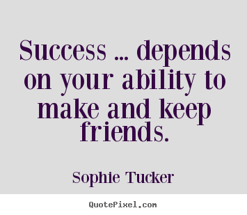 Create custom pictures sayings about success - Success ... depends on your ability to make and keep friends.