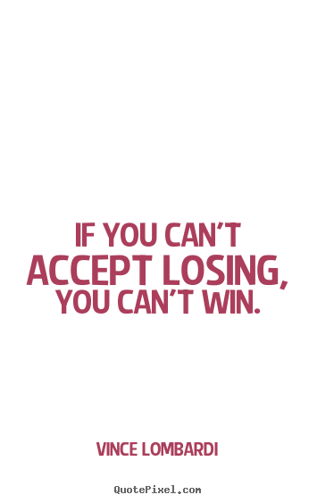 Vince Lombardi picture quotes - If you can't accept losing, you can't win. - Success quotes