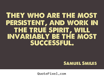 They who are the most persistent, and work in the true.. Samuel Smiles good success quotes